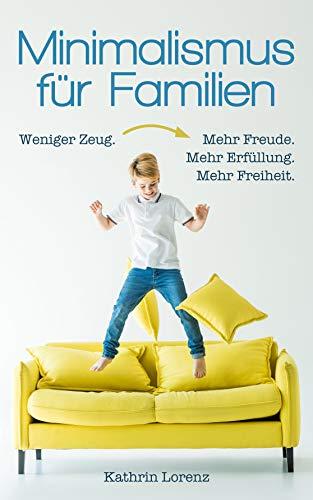 Minimalismus für Familien: Weniger Zeug. Mehr Freude. Mehr Erfüllung. Mehr...