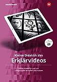 Kleine Didaktik des Erklärvideos: Erklärvideos für und mit Lerngruppen erstellen und nutzen