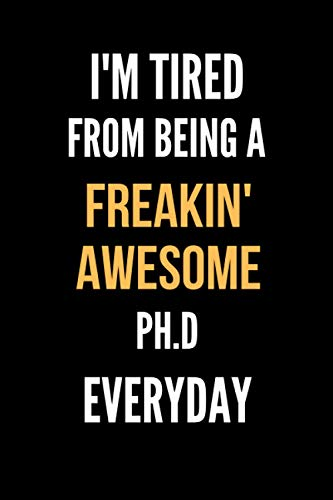 I'm Tired From Being A Freakin' Awesome Ph.D Everyday: Lined Journal For Ph.Ds|Funny Notebook Appreciation Gift|Gag Office Gift Idea For Best Friend Employee Boss Coworker|110 Pages 6x9 Inches