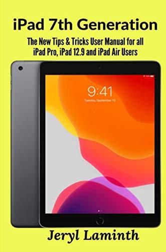 iPad 7th Generation: The New Tips & Tricks User Manual for all iPad Pro, iPad 12.9 and iPad Air Users