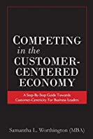 Competing in the Customer-Centered Economy: A Step-by-Step Guide Towards Customer-Centricity for Business Leaders