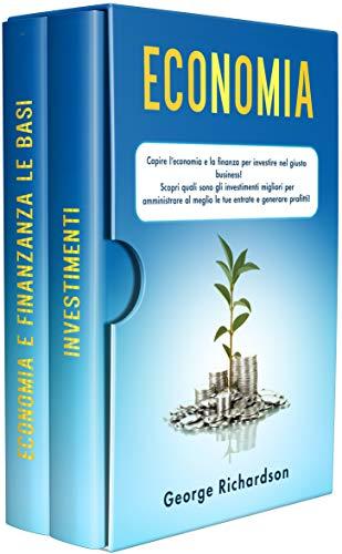 ECONOMIA: Capire l'economia e la finanza per investire nel giusto business! Scopri quali sono gli investimenti migliori per amministrare al meglio le tue entrate e generare profitti!
