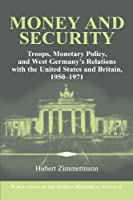 Money and Security: Troops, Monetary Policy, and West Germany's Relations with the United States and Britain, 1950-1971 (Publications of the German Historical Institute)