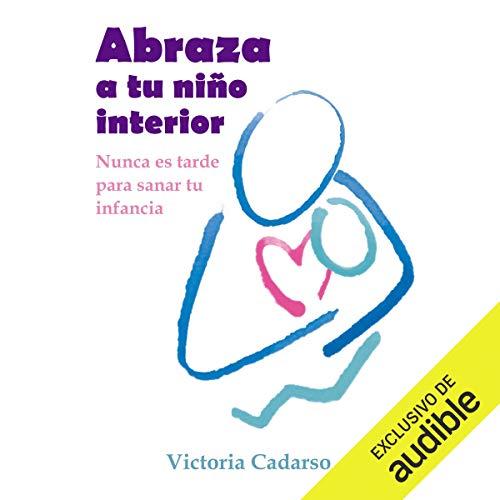 Abraza a tu niño interior [Embrace Your Inner Child]: Nunca es tarde para sanar tu infancia [It's N