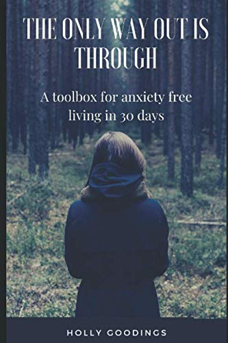 The Only Way Out Is Through: A Toolbox For Anxiety Free Living In 30 Days