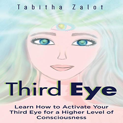 Third Eye: Learn How to Activate Your Third Eye for a Higher Level of Consciousness  audiobook cover art