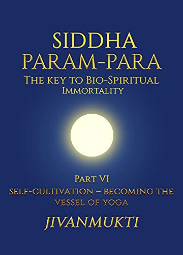 Siddha Param-Para: The Key To Bio-Spiritual Immortality: Self-Cultivation – Becoming The Vessel Of Yoga (Part 6) (English Edition)