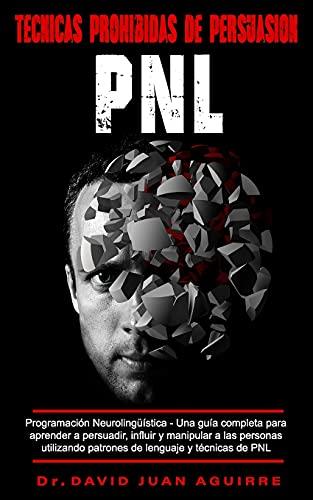 Técnicas Prohibidas de Persuasión PNL: Programación Neurolingüística –Una guía completa para