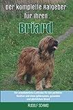 Der komplette Ratgeber für Ihren Briard: Der unentbehrliche Leitfaden für den perfekten Besitzer und einen gehorsamen, gesunden und glücklichen Briard