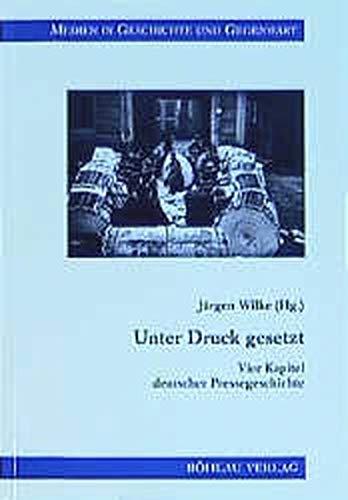 Unter Druck gesetzt: Vier Kapitel deutscher Pressegeschichte (Medien in Geschichte und Gegenwart)