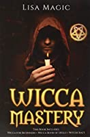 Wicca Mastery: 3 BOOKS in 1 - This book includes: Wicca Book of Spells, Wicca for Beginners and Witchcraft