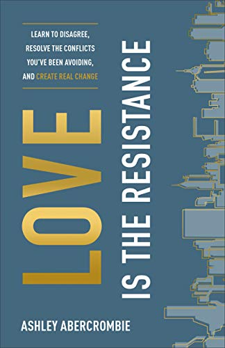 Love Is the Resistance: Learn to Disagree, Resolve the Conflicts You've Been...