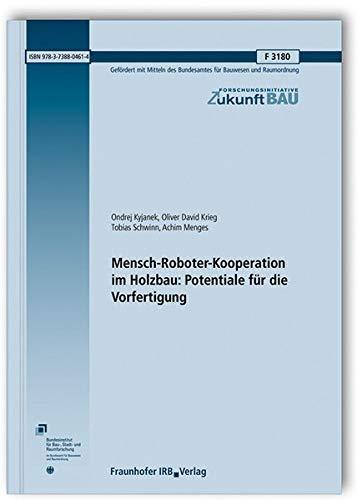 Mensch-Roboter-Kooperation im Holzbau: Potentiale für die Vorfertigung.: Abschlussbericht. (Forschungsinitiative Zukunft Bau)