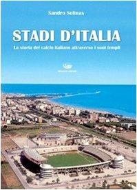 Stadi d'Italia. La storia del calcio italiano attraverso i suoi templi. Ediz. illustrata
