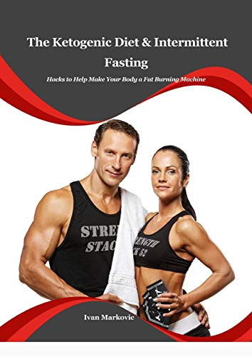The Ketogenic Diet and Intermittent Fasting: Hacks to Help Make Your Body a Fat Burning Machine by [Ivan Markovic]