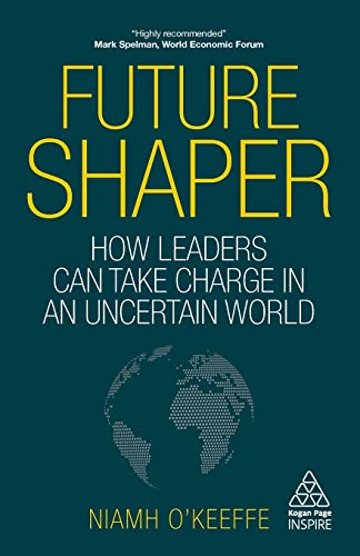 Future Shaper: How Leaders Can Take Charge in an Uncertain World (Kogan Page Inspire)