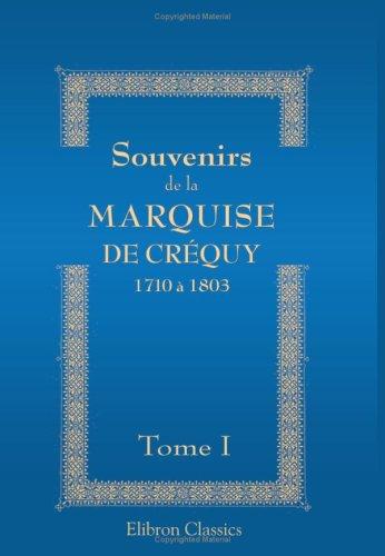 Souvenirs de la Marquise de Créquy: 1710 à 1803. Nouvelle édition, revue, corrigée et augmentée. Tome 1