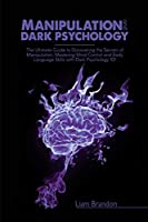 Manipulation and Dark Psychology: The Ultimate Guide to Discovering the Secrets of Manipulation, Mastering Mind Control and Body Language Skills with Dark Psychology 101
