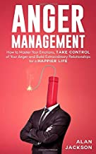 Anger Management: How to Master Your Emotions, Take Control of Your Anger and Build Extraordinary Relationships for a Happier Life