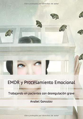 EMDR y Procesamiento emocional: Trabajando en pacientes con desregulación grave (Spanish Edition)