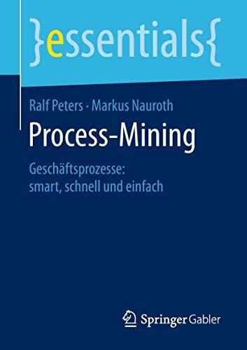 Process-Mining: Geschäftsprozesse: smart, schnell und einfach (essentials)