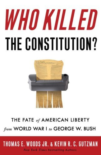 Who Killed the Constitution?: The Fate of American Liberty from World War I  to George W. Bush - Kindle edition by Thomas E. Woods, Gutzman, Kevin R.  C.. Politics & Social Sciences