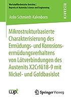 Mikrostrukturbasierte Charakterisierung des Ermuedungs- und Korrosionsermuedungsverhaltens von Loetverbindungen des Austenits X2CrNi18-9 mit Nickel- und Goldbasislot (Werkstofftechnische Berichte │ Reports of Materials Science and Engineering)