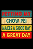 Petting My Chow Pei Makes A Good Day A Great Day: 6x9 120 Page Lined Journal For Dog Owners
