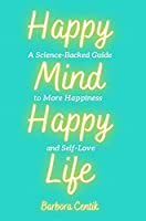 Happy Mind, Happy Life: A Science-Backed Guide to More Happiness and Self-Love
