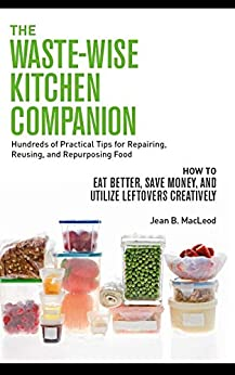THE WASTE-WISE KITCHEN COMPANION Hundreds of Practical Tips for Repairing, Reusing, and Repurposing Food: How to Eat Better, Save Money, and Utilize Leftovers Creatively by [Jean B. MacLeod]