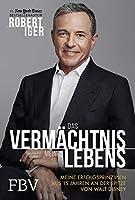Das Vermaechtnis meines Lebens: Meine Erfolgsprinzipien aus 15 Jahren an der Spitze von Walt Disney