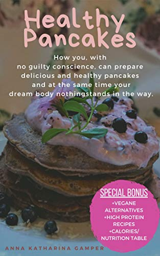 Healthy Pancakes: How you, with no guilty conscience, can prepare delicious and healthy pancakes and at the same time your dream body nothing stands in the way. (English Edition)