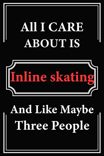 All I Care About is Inline skating and Like Maybe Three People: Journal notebook Gifts for Lovers Inline skating, Perfect Gifts for Men and Women / ... High-quality cover with a professional finish