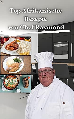 Top Afrikanische Rezepte von Chef Raymond: Top African Recipes Cookbook in der Hand, sind Sie sicher, weit in fast kürzester Zeit zu gehen
