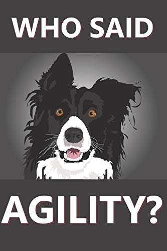Who Said Agility?: Journal for dog trainers everywhere; Perfect for Agility tricks rally obedience and just life
