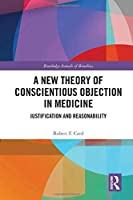 A New Theory of Conscientious Objection in Medicine: Justification and Reasonability (Routledge Annals of Bioethics)