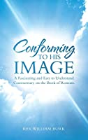 Conforming to His Image: A Fascinating and Easy to Understand Commentary on the Book of Romans