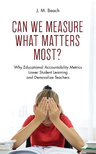 Can We Measure What Matters Most?: Why Educational Accountability Metrics Lower Student Learning and Demoralize Teachers