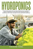 Hydroponics: The beginner's book for the home grower with DIY gardening basics, Hydroponic system step by step, Indoor vegetable gardening. Everything you need to start your home gardening.