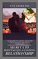 Secrets to maintaining a lasting relationship: A guide book with healthy tips on how to build and secure for yourself a strong, reliable, long lasting romance life