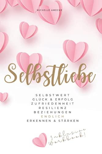 Selbstliebe: Selbstwert, Glück & Erfolg, Zufriedenheit, Resilienz, Beziehungen endlich erkennen & stärken: Übungen & Vertiefungen plus 21-Tage-Worbook