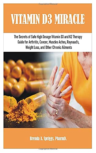 Vitamin D3 Miracle: The Secrets of Safe High Dosage Vitamin D3 and K2 Therapy Guide for Arthritis, Cancer, Muscles Aches, Raynaud's, Weight Loss, and Other Chronic Ailments