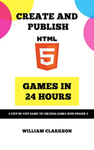 Create and Publish HTML5 Games in 24 Hours: A step by step guide to creating games with Phaser 3