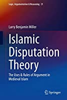 Islamic Disputation Theory: The Uses & Rules of Argument in Medieval Islam (Logic, Argumentation & Reasoning, 21)