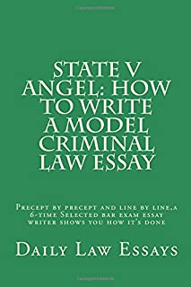 State V Angel: How to Write a Model Criminal Law Essay: Precept by Precept and Line by Line, a 6-Time Selected Bar Exam Es...