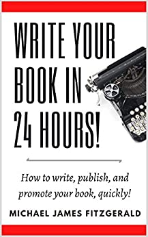 Write Your Book in 24 Hours: How to write, publish, and promote your book, quickly! by [Michael James Fitzgerald]