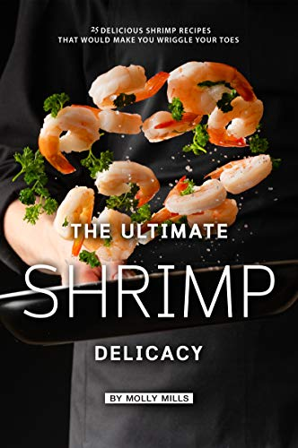 The Ultimate Shrimp Delicacy: 25 Delicious Shrimp Recipes that Would make you Wriggle Your Toes (English Edition)