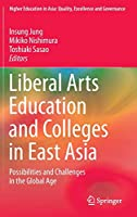 Liberal Arts Education and Colleges in East Asia: Possibilities and Challenges in the Global Age (Higher Education in Asia: Quality, Excellence and Governance)