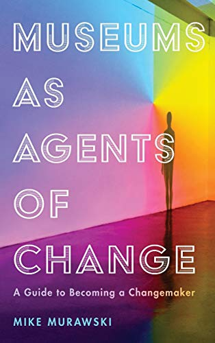 Compare Textbook Prices for Museums as Agents of Change: A Guide to Becoming a Changemaker American Alliance of Museums  ISBN 9781538108949 by Murawski Director of Education & Public Programs  Portland Art Museum, Mike
