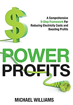Power Profits: A Comprehensive 9-Step Framework For Reducing Electricity Costs and Boosting Profits by [Michael Williams]